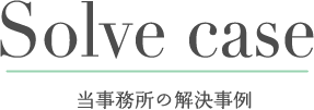 Solve case 当事務所の解決事例